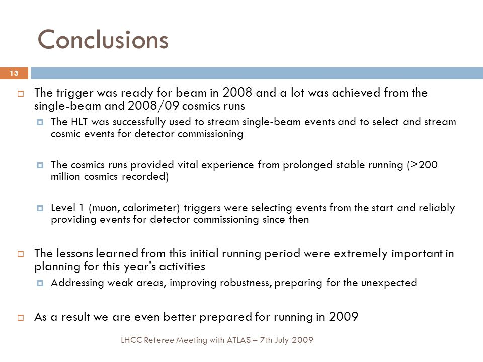 Conclusions LHCC Referee Meeting with ATLAS – 7th July 2009 13  The trigger was ready for beam in 2008 and a lot was achieved from the single-beam and 2008/09 cosmics runs  The HLT was successfully used to stream single-beam events and to select and stream cosmic events for detector commissioning  The cosmics runs provided vital experience from prolonged stable running (>200 million cosmics recorded)  Level 1 (muon, calorimeter) triggers were selecting events from the start and reliably providing events for detector commissioning since then  The lessons learned from this initial running period were extremely important in planning for this year s activities  Addressing weak areas, improving robustness, preparing for the unexpected  As a result we are even better prepared for running in 2009
