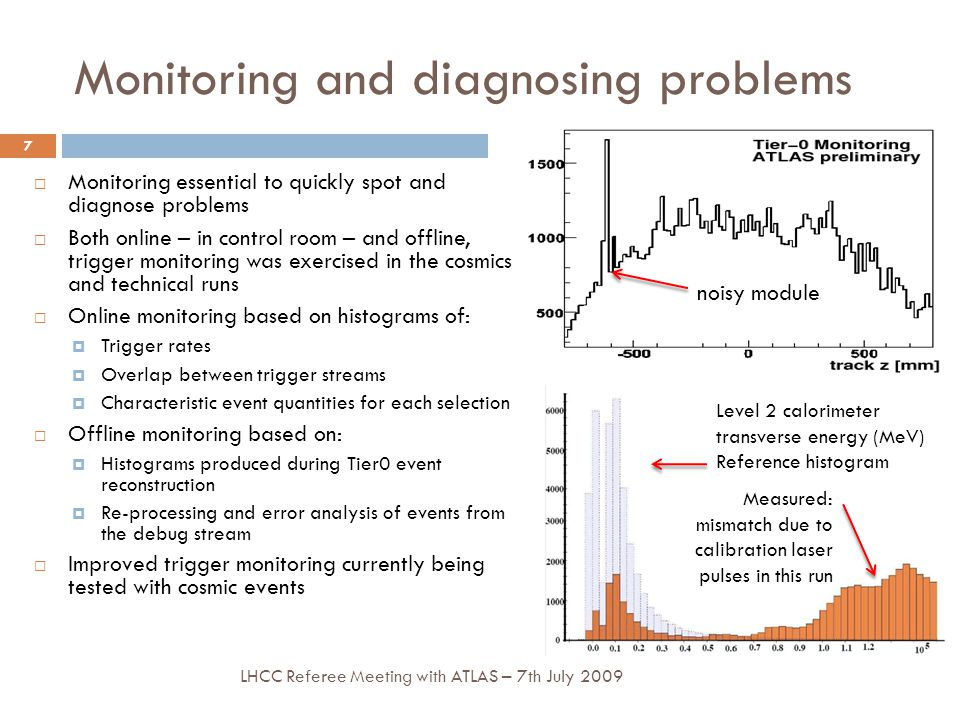 noisy module Monitoring and diagnosing problems  Monitoring essential to quickly spot and diagnose problems  Both online – in control room – and offline, trigger monitoring was exercised in the cosmics and technical runs  Online monitoring based on histograms of:  Trigger rates  Overlap between trigger streams  Characteristic event quantities for each selection  Offline monitoring based on:  Histograms produced during Tier0 event reconstruction  Re-processing and error analysis of events from the debug stream  Improved trigger monitoring currently being tested with cosmic events 7 LHCC Referee Meeting with ATLAS – 7th July 2009 Level 2 calorimeter transverse energy (MeV) Reference histogram Measured: mismatch due to calibration laser pulses in this run