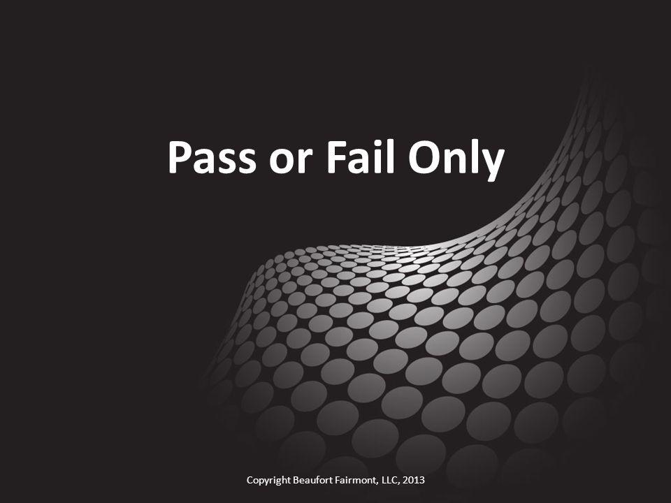 Pass or Fail Only Copyright Beaufort Fairmont, LLC, 2013