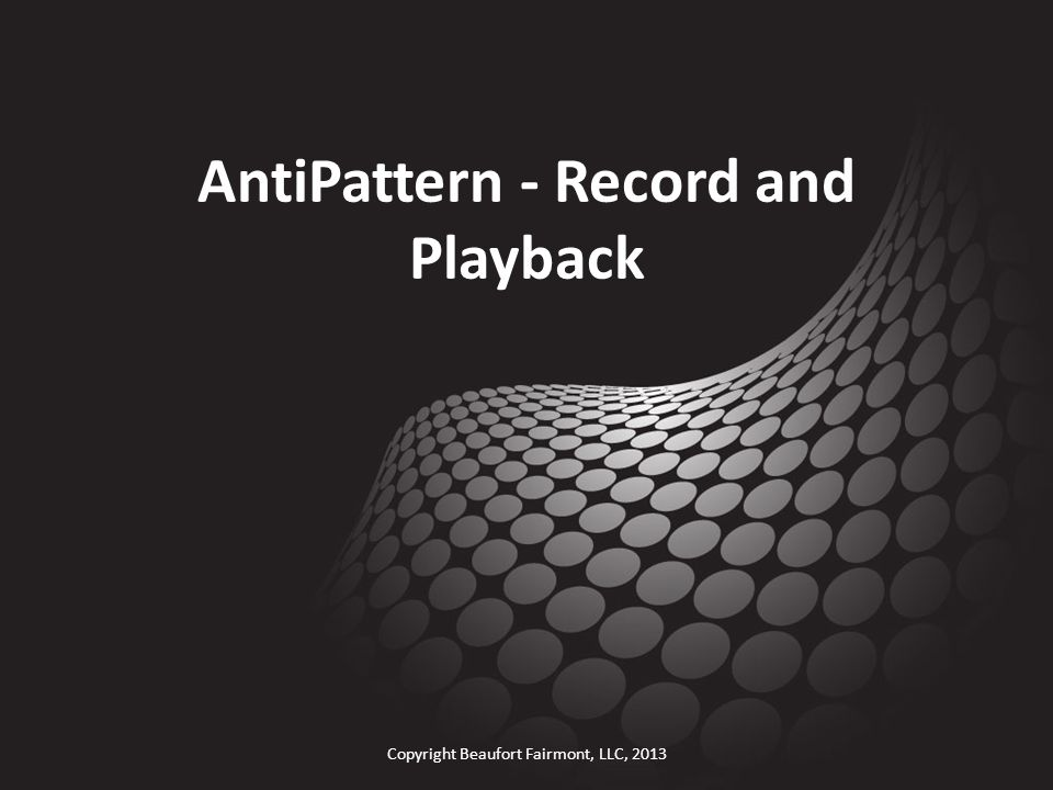 AntiPattern - Record and Playback Copyright Beaufort Fairmont, LLC, 2013