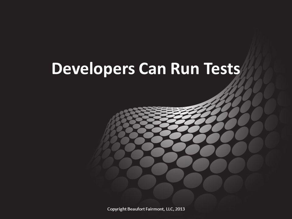 Developers Can Run Tests Copyright Beaufort Fairmont, LLC, 2013
