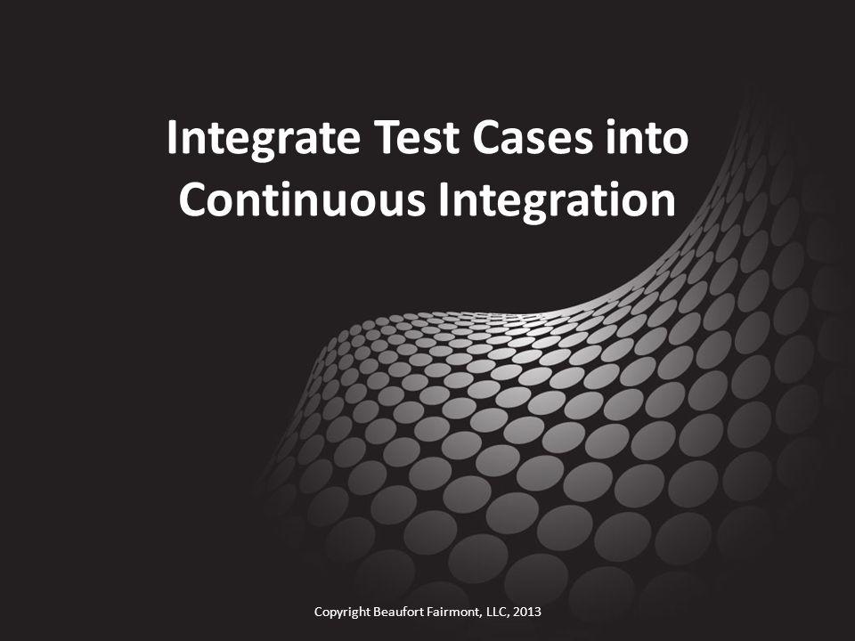 Integrate Test Cases into Continuous Integration Copyright Beaufort Fairmont, LLC, 2013