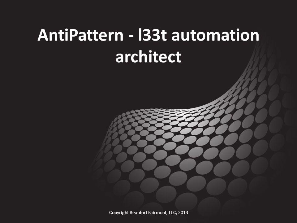 AntiPattern - l33t automation architect Copyright Beaufort Fairmont, LLC, 2013