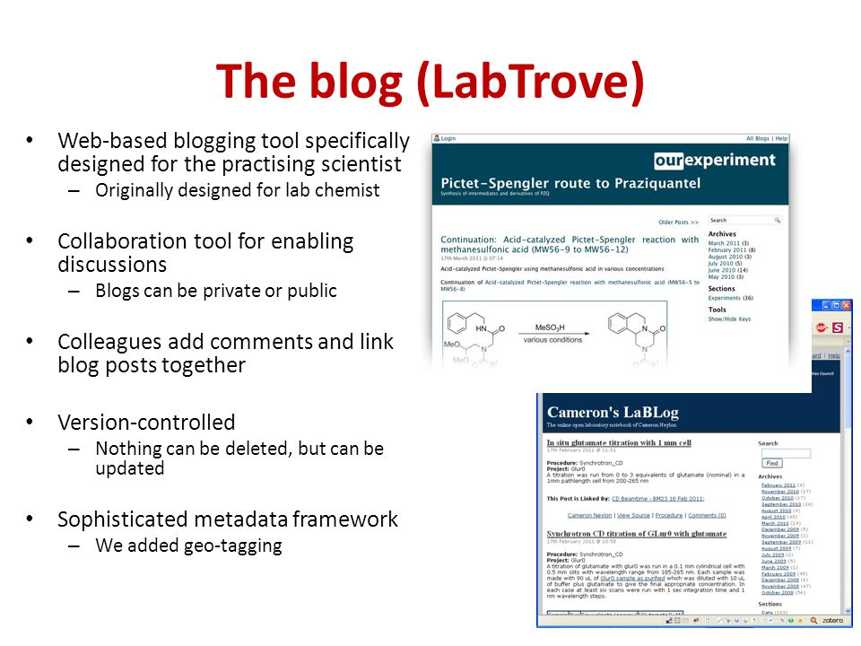 The blog (LabTrove) Web-based blogging tool specifically designed for the practising scientist – Originally designed for lab chemist Collaboration tool for enabling discussions – Blogs can be private or public Colleagues add comments and link blog posts together Version-controlled – Nothing can be deleted, but can be updated Sophisticated metadata framework – We added geo-tagging