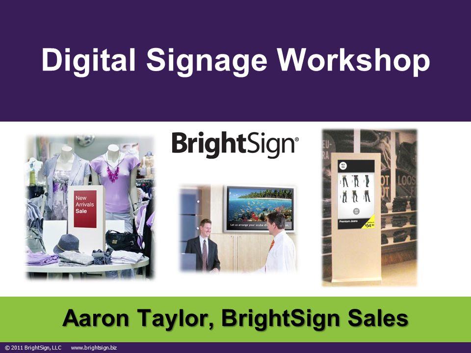 © 2011 BrightSign, LLC www.brightsign.biz Digital Signage Workshop Aaron Taylor, BrightSign Sales