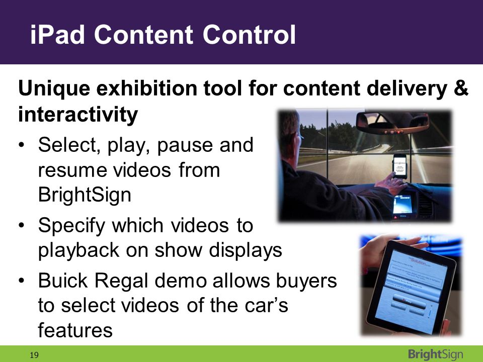 19 Unique exhibition tool for content delivery & interactivity Select, play, pause and resume videos from BrightSign Specify which videos to playback