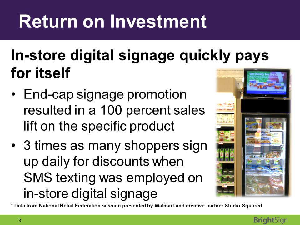 3 Return on Investment In-store digital signage quickly pays for itself End-cap signage promotion resulted in a 100 percent sales lift on the specific