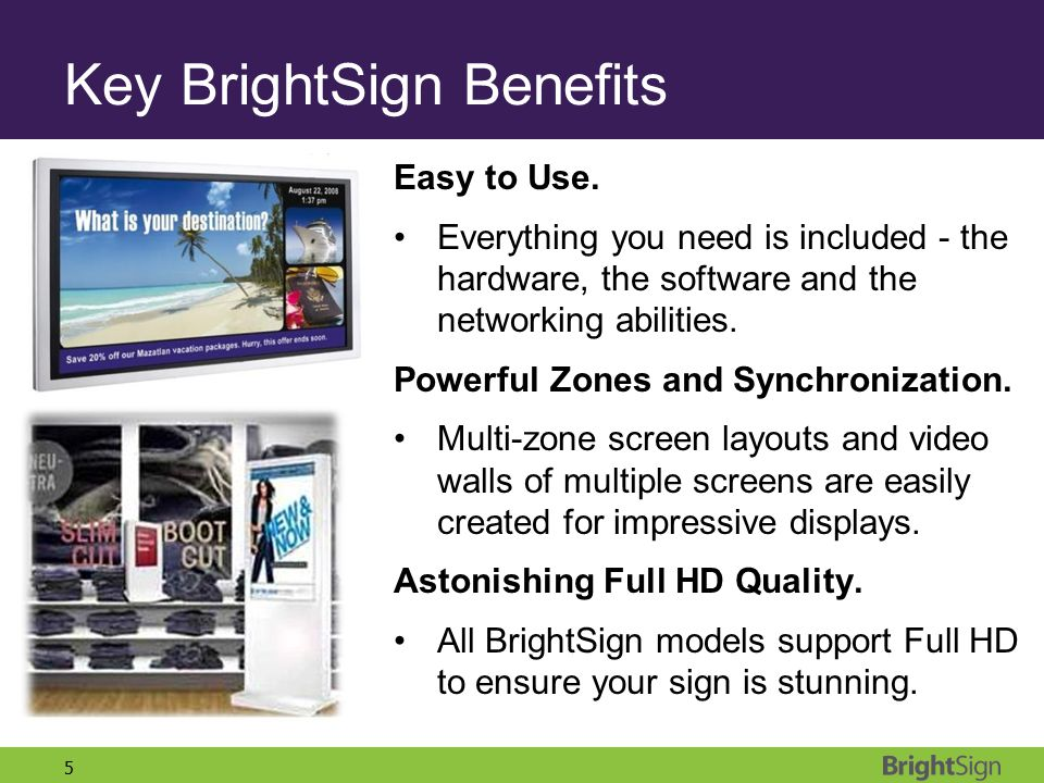 5 Key BrightSign Benefits Easy to Use. Everything you need is included - the hardware, the software and the networking abilities. Powerful Zones and S