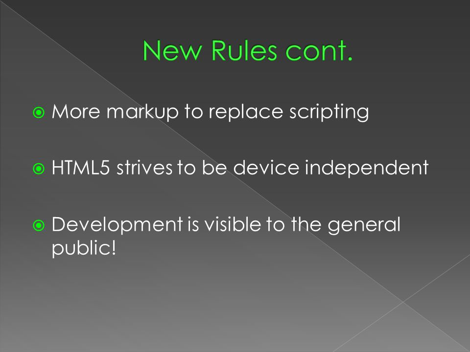  More markup to replace scripting  HTML5 strives to be device independent  Development is visible to the general public!