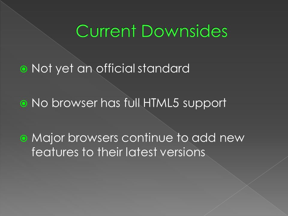  Not yet an official standard  No browser has full HTML5 support  Major browsers continue to add new features to their latest versions