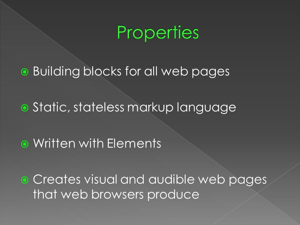  Building blocks for all web pages  Static, stateless markup language  Written with Elements  Creates visual and audible web pages that web browsers produce
