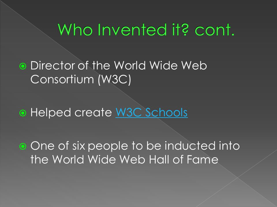  Director of the World Wide Web Consortium (W3C)  Helped create W3C SchoolsW3C Schools  One of six people to be inducted into the World Wide Web Ha