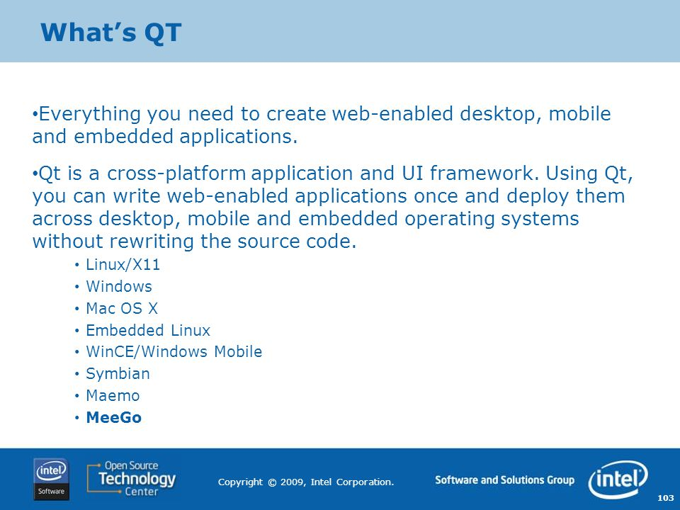 103 Copyright © 2009, Intel Corporation. What's QT Everything you need to create web-enabled desktop, mobile and embedded applications. Qt is a cross-