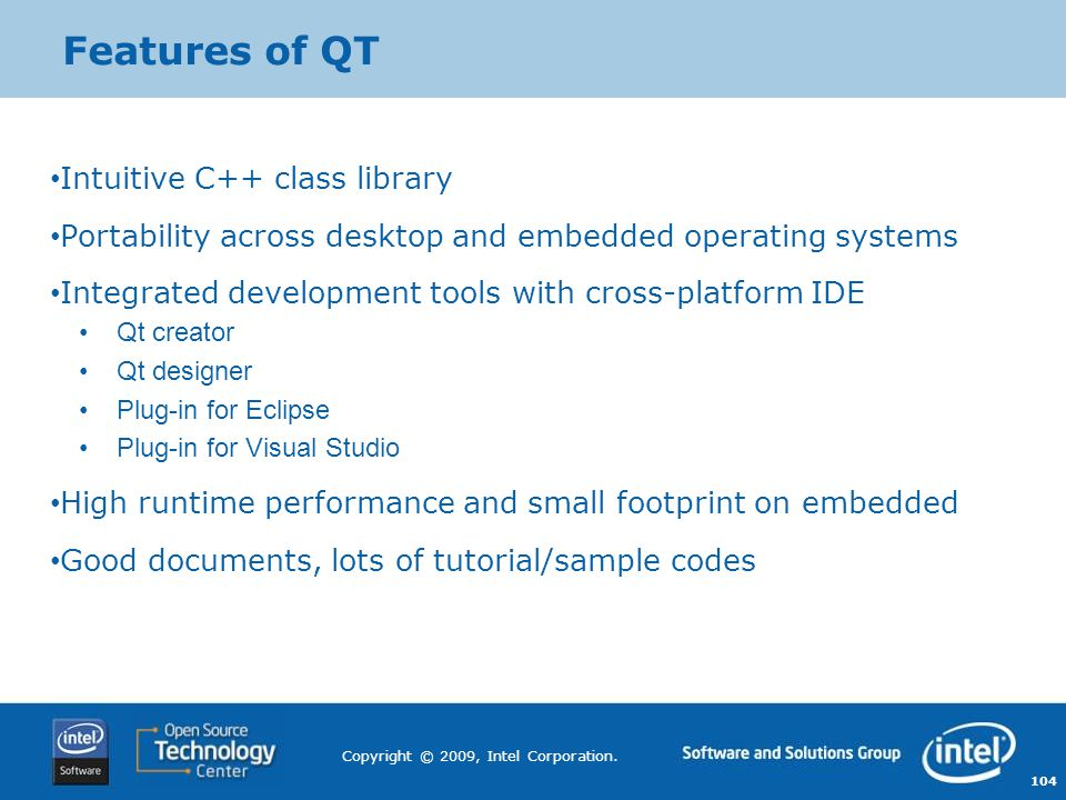 104 Copyright © 2009, Intel Corporation. Features of QT Intuitive C++ class library Portability across desktop and embedded operating systems Integrat