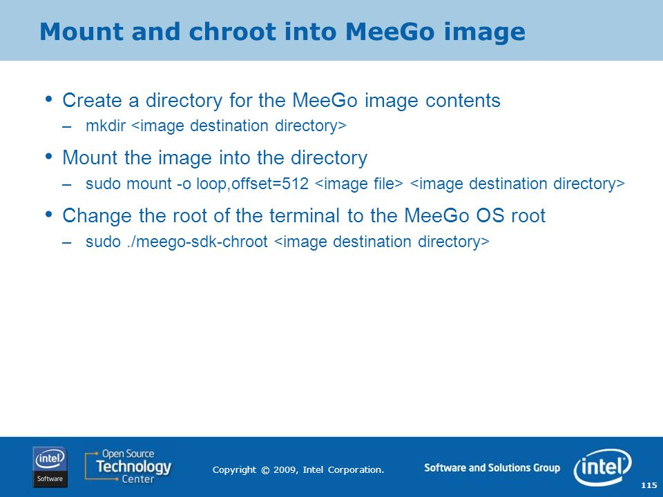115 Copyright © 2009, Intel Corporation. Mount and chroot into MeeGo image Create a directory for the MeeGo image contents –mkdir Mount the image into
