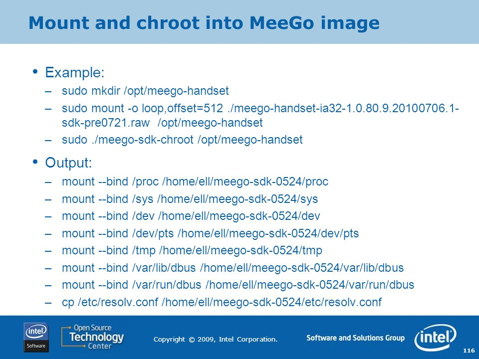 116 Copyright © 2009, Intel Corporation. Mount and chroot into MeeGo image Example: –sudo mkdir /opt/meego-handset –sudo mount -o loop,offset=512./mee