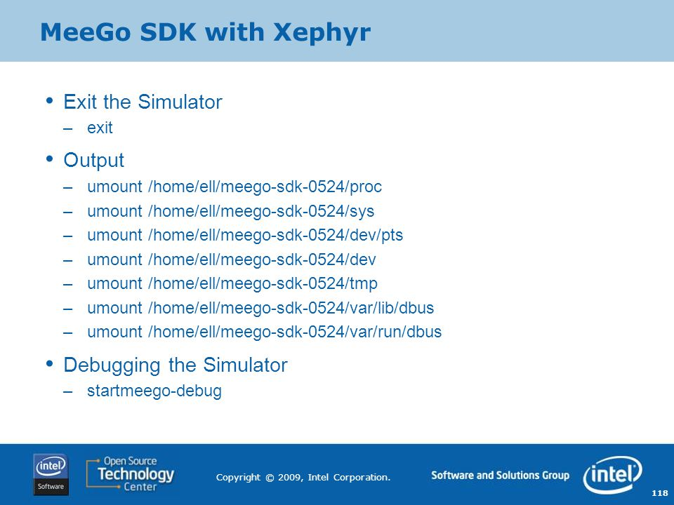 118 Copyright © 2009, Intel Corporation. MeeGo SDK with Xephyr Exit the Simulator –exit Output –umount /home/ell/meego-sdk-0524/proc –umount /home/ell
