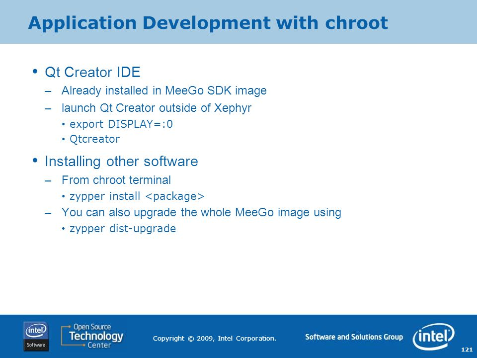 121 Copyright © 2009, Intel Corporation. Application Development with chroot Qt Creator IDE –Already installed in MeeGo SDK image –launch Qt Creator o