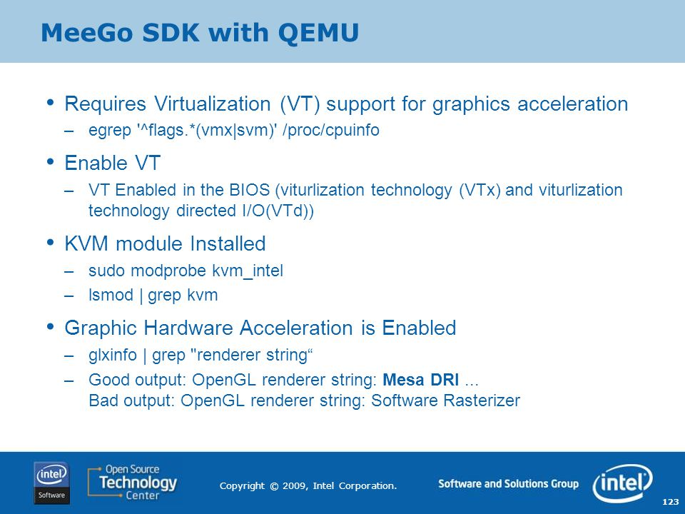 123 Copyright © 2009, Intel Corporation. MeeGo SDK with QEMU Requires Virtualization (VT) support for graphics acceleration –egrep '^flags.*(vmx|svm)'