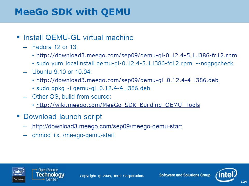 124 Copyright © 2009, Intel Corporation. MeeGo SDK with QEMU Install QEMU-GL virtual machine –Fedora 12 or 13: http://download3.meego.com/sep09/qemu-g