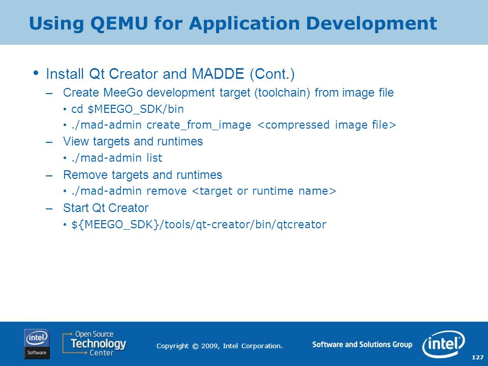 127 Copyright © 2009, Intel Corporation. Using QEMU for Application Development Install Qt Creator and MADDE (Cont.) –Create MeeGo development target