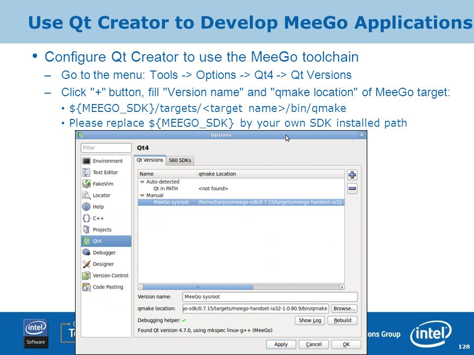 128 Copyright © 2009, Intel Corporation. Use Qt Creator to Develop MeeGo Applications Configure Qt Creator to use the MeeGo toolchain –Go to the menu: