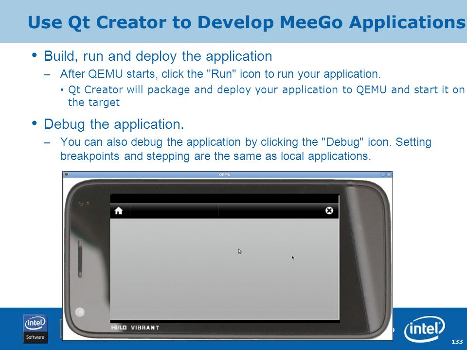133 Copyright © 2009, Intel Corporation. Use Qt Creator to Develop MeeGo Applications Build, run and deploy the application –After QEMU starts, click