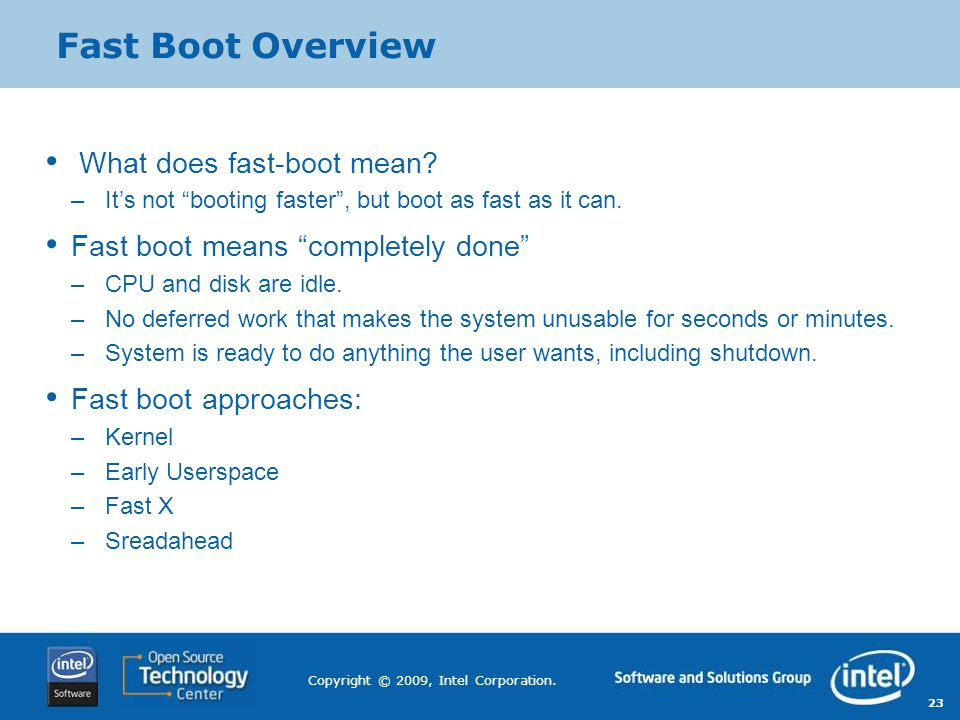 "23 Copyright © 2009, Intel Corporation. Fast Boot Overview What does fast-boot mean? –It's not ""booting faster"", but boot as fast as it can. Fast boot"