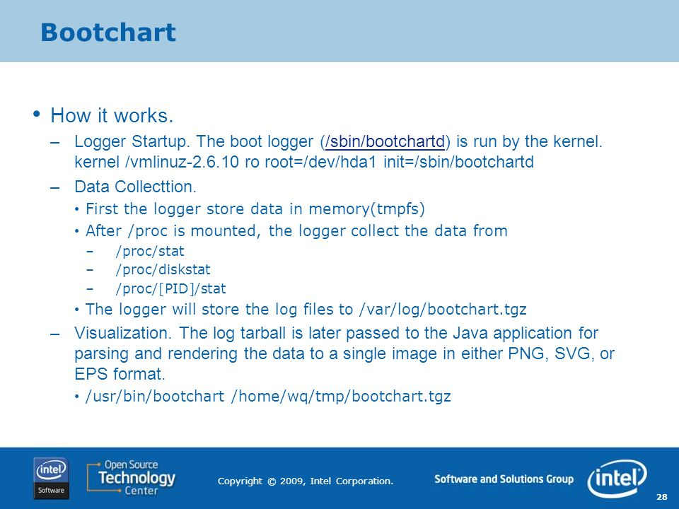 28 Copyright © 2009, Intel Corporation. Bootchart How it works. –Logger Startup. The boot logger (/sbin/bootchartd) is run by the kernel. kernel /vmli