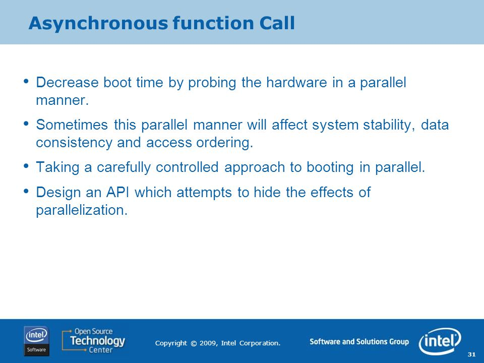 31 Copyright © 2009, Intel Corporation. Asynchronous function Call Decrease boot time by probing the hardware in a parallel manner. Sometimes this par
