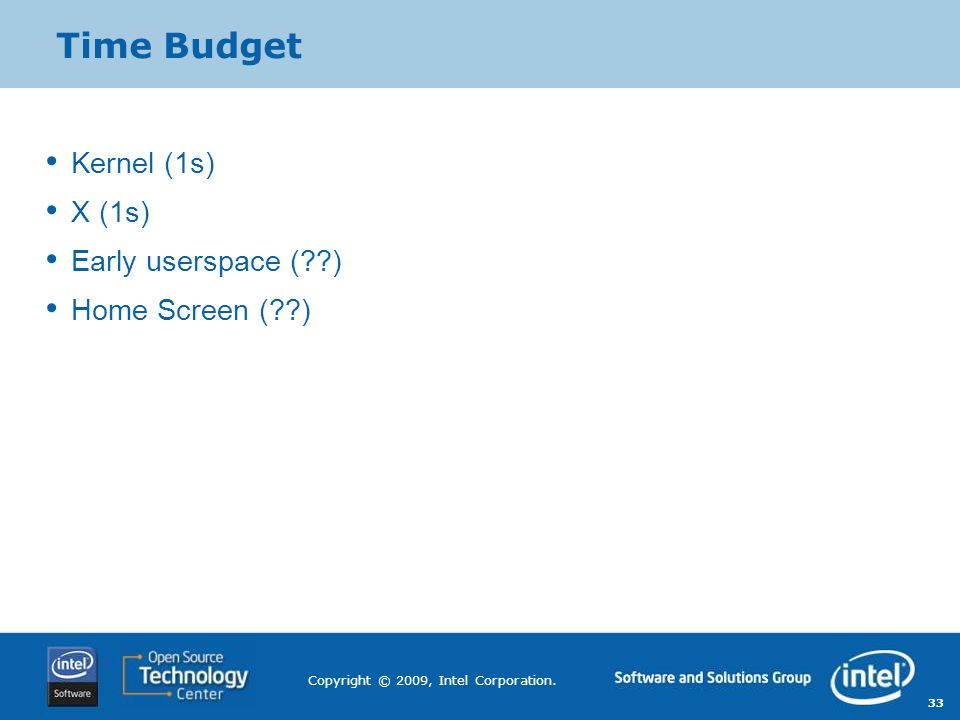 33 Copyright © 2009, Intel Corporation. Time Budget Kernel (1s) X (1s) Early userspace (??) Home Screen (??)