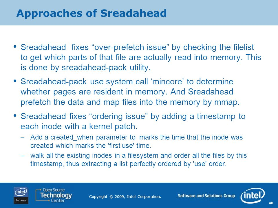 "40 Copyright © 2009, Intel Corporation. Approaches of Sreadahead Sreadahead fixes ""over-prefetch issue"" by checking the filelist to get which parts of"