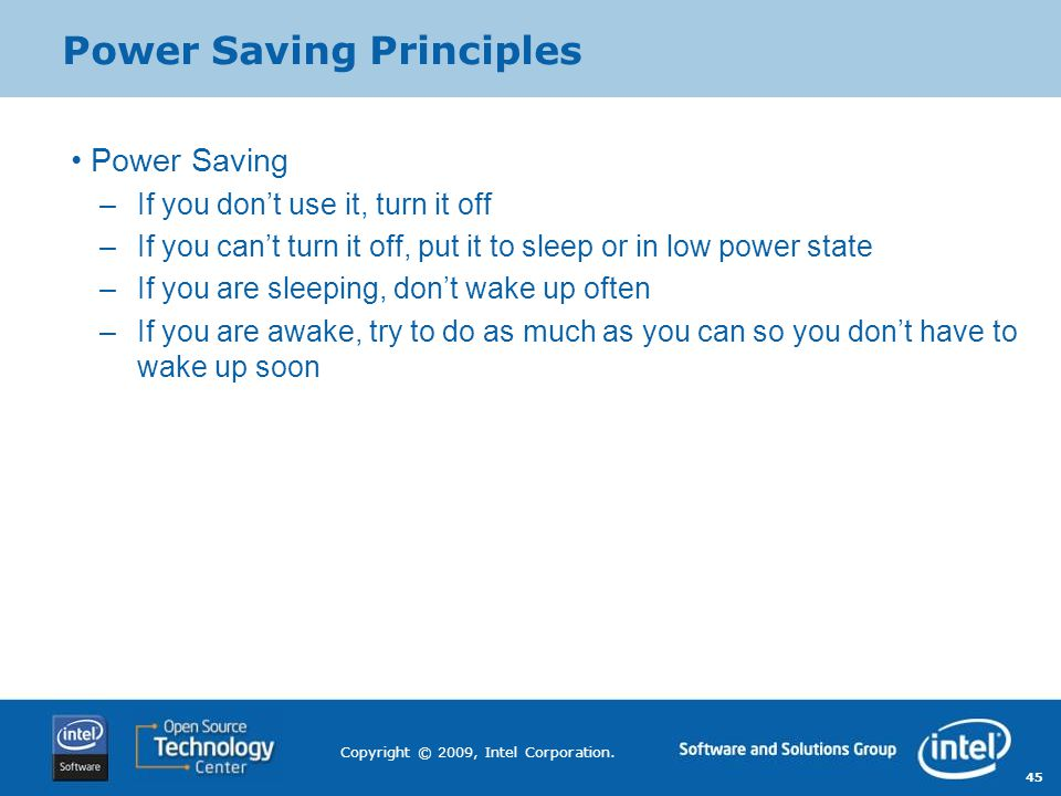 45 Copyright © 2009, Intel Corporation. Power Saving Principles Power Saving –If you don't use it, turn it off –If you can't turn it off, put it to sl