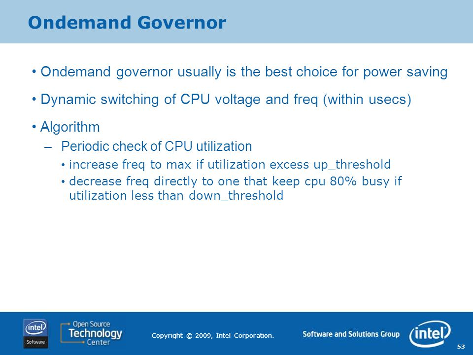 53 Copyright © 2009, Intel Corporation. Ondemand Governor Ondemand governor usually is the best choice for power saving Dynamic switching of CPU volta