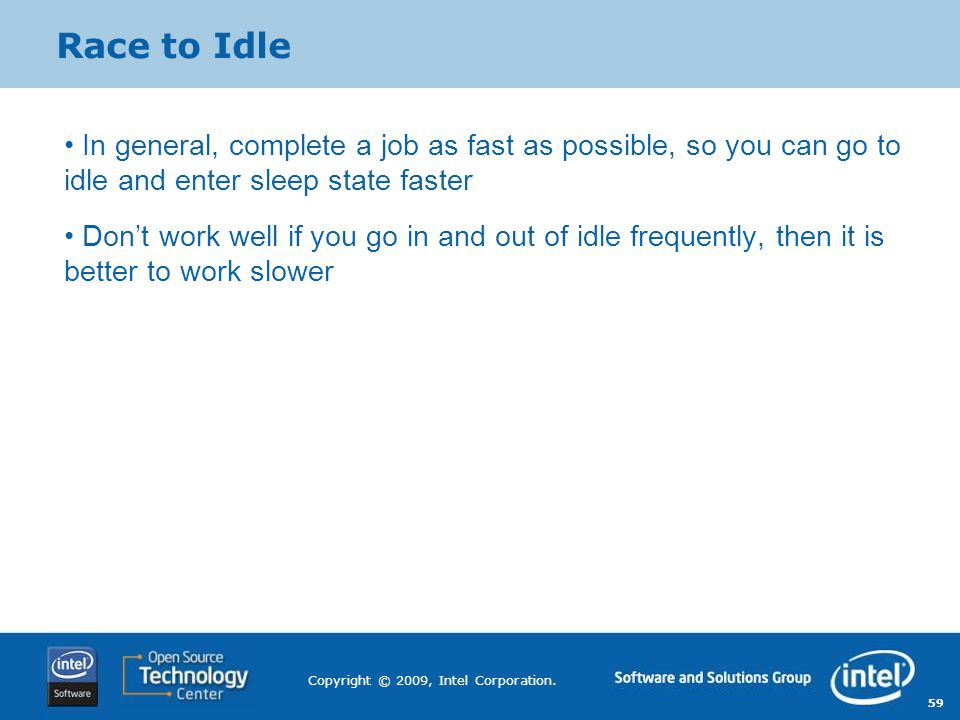 59 Copyright © 2009, Intel Corporation. Race to Idle In general, complete a job as fast as possible, so you can go to idle and enter sleep state faste
