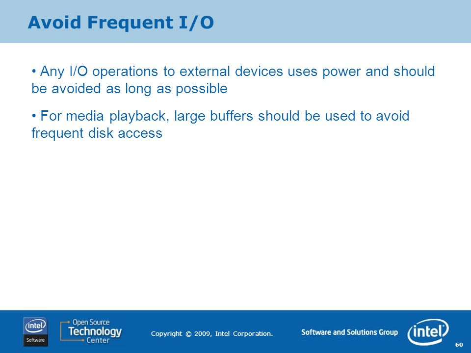 60 Copyright © 2009, Intel Corporation. Avoid Frequent I/O Any I/O operations to external devices uses power and should be avoided as long as possible