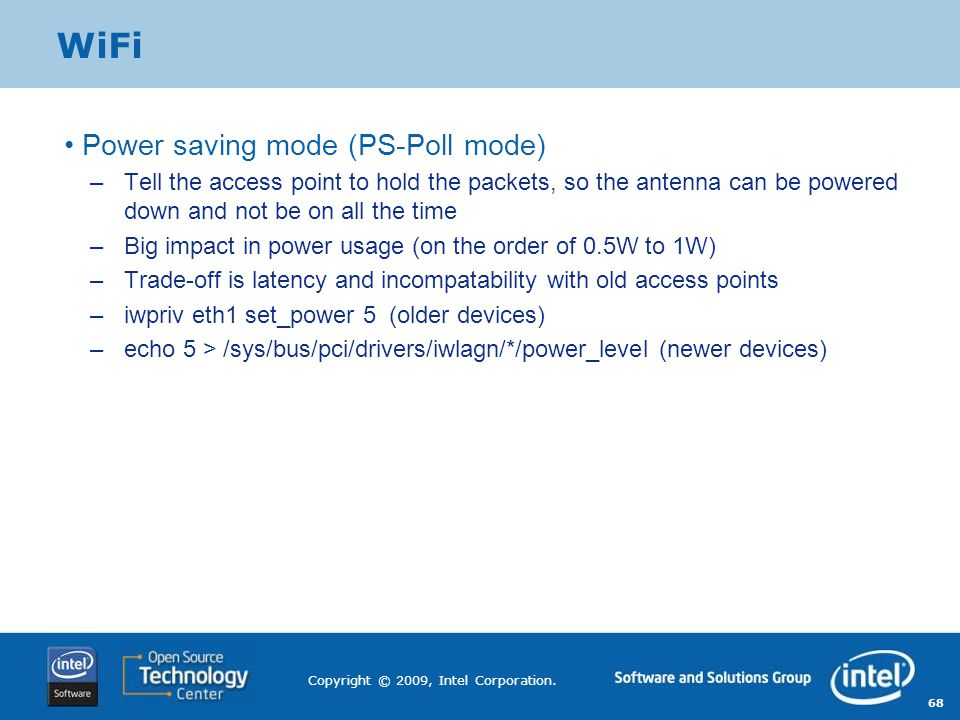 68 Copyright © 2009, Intel Corporation. WiFi Power saving mode (PS-Poll mode) –Tell the access point to hold the packets, so the antenna can be powere