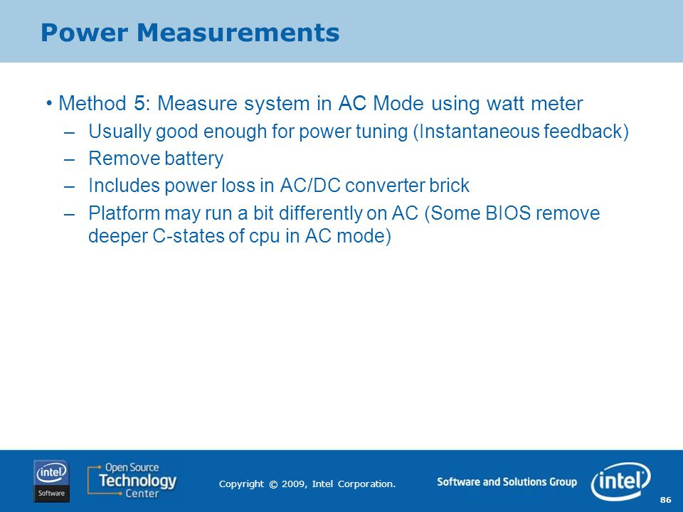86 Copyright © 2009, Intel Corporation. Power Measurements Method 5: Measure system in AC Mode using watt meter –Usually good enough for power tuning