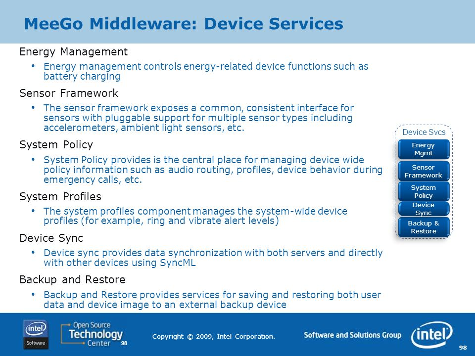 98 Copyright © 2009, Intel Corporation. MeeGo Middleware: Device Services Energy Management Energy management controls energy-related device functions