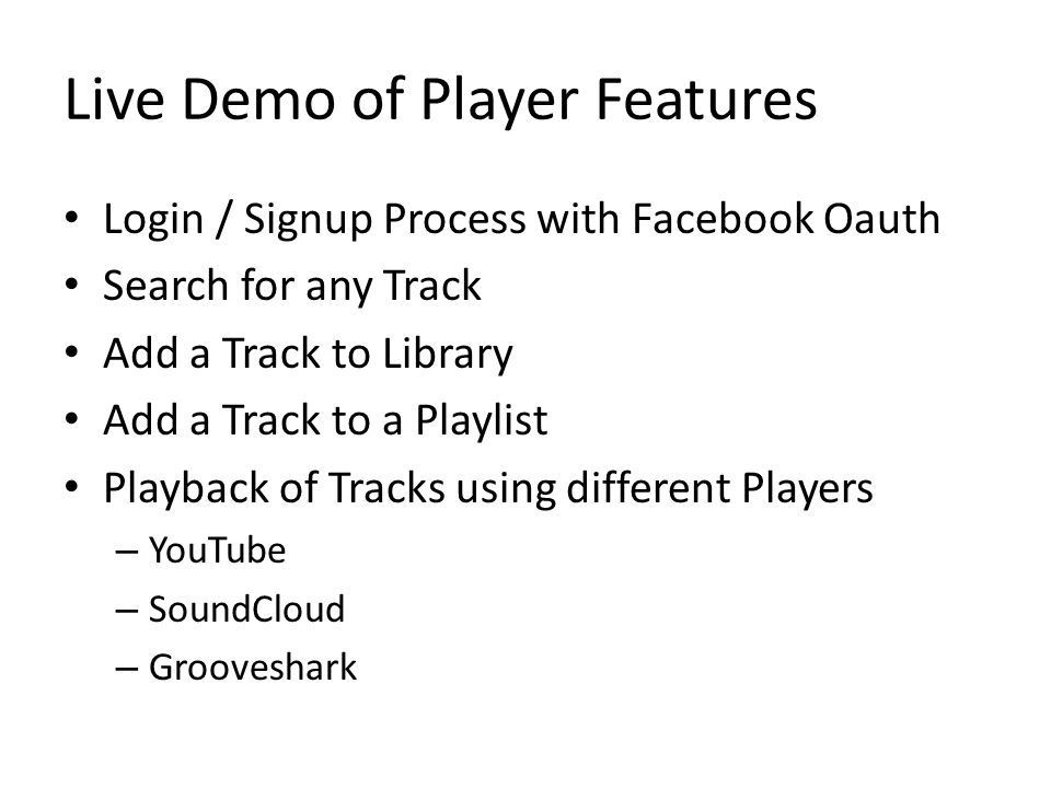 Live Demo of Player Features Login / Signup Process with Facebook Oauth Search for any Track Add a Track to Library Add a Track to a Playlist Playback of Tracks using different Players – YouTube – SoundCloud – Grooveshark