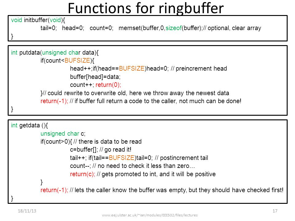 Functions for ringbuffer void initbuffer(void){ tail=0; head=0; count=0; memset(buffer,0,sizeof(buffer);// optional, clear array } int putdata(unsigned char data){ if(count<BUFSIZE){ head++;if(head==BUFSIZE)head=0; // preincrement head buffer[head]=data; count++; return(0); }// could rewrite to overwrite old, here we throw away the newest data return(-1); // if buffer full return a code to the caller, not much can be done.