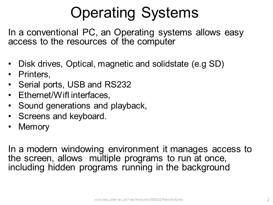 Operating Systems In a conventional PC, an Operating systems allows easy access to the resources of the computer Disk drives, Optical, magnetic and solidstate (e.g SD) Printers, Serial ports, USB and RS232 Ethernet/WifI interfaces, Sound generations and playback, Screens and keyboard.