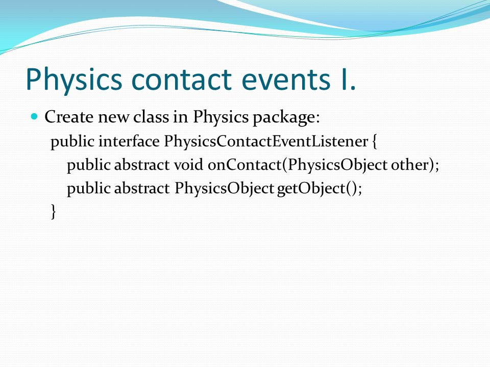 Physics contact events I. Create new class in Physics package: public interface PhysicsContactEventListener { public abstract void onContact(PhysicsOb