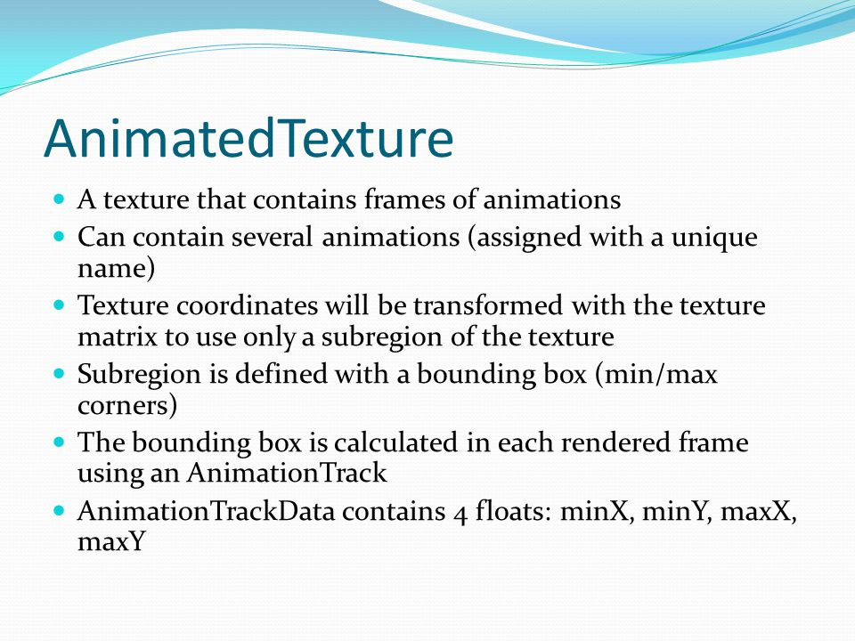 AnimatedTexture A texture that contains frames of animations Can contain several animations (assigned with a unique name) Texture coordinates will be transformed with the texture matrix to use only a subregion of the texture Subregion is defined with a bounding box (min/max corners) The bounding box is calculated in each rendered frame using an AnimationTrack AnimationTrackData contains 4 floats: minX, minY, maxX, maxY