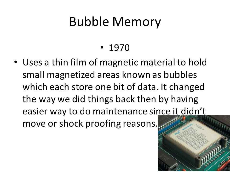 Bubble Memory 1970 Uses a thin film of magnetic material to hold small magnetized areas known as bubbles which each store one bit of data.