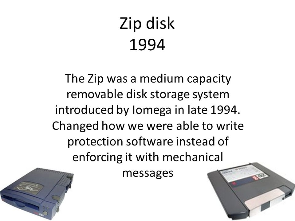 Zip disk 1994 The Zip was a medium capacity removable disk storage system introduced by Iomega in late 1994.