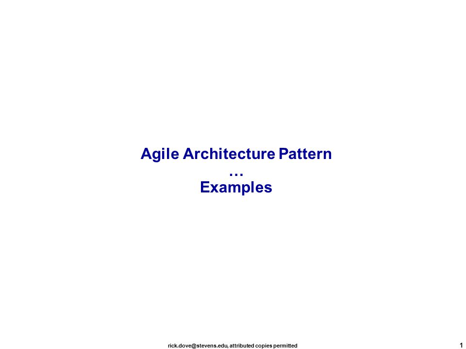 rick.dove@stevens.edu, attributed copies permitted 1 Agile Architecture Pattern … Examples