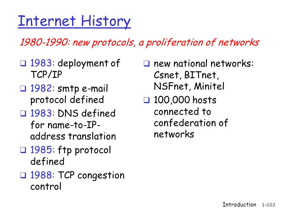 Introduction1-103 Internet History  1983: deployment of TCP/IP  1982: smtp e-mail protocol defined  1983: DNS defined for name-to-IP- address translation  1985: ftp protocol defined  1988: TCP congestion control  new national networks: Csnet, BITnet, NSFnet, Minitel  100,000 hosts connected to confederation of networks 1980-1990: new protocols, a proliferation of networks