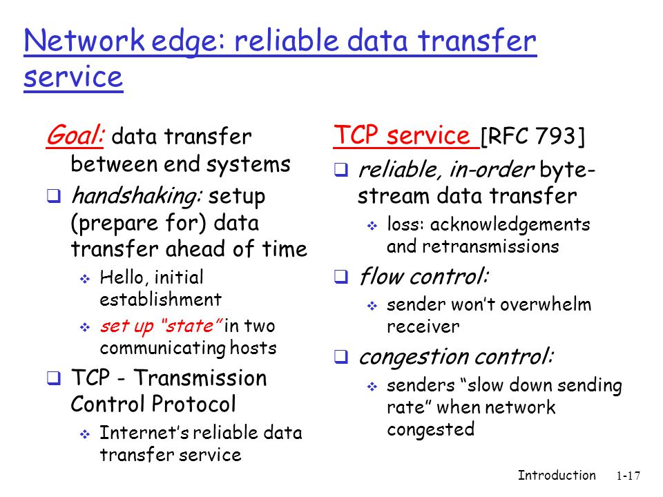 Introduction1-17 Network edge: reliable data transfer service Goal: data transfer between end systems  handshaking: setup (prepare for) data transfer ahead of time  Hello, initial establishment  set up state in two communicating hosts  TCP - Transmission Control Protocol  Internet's reliable data transfer service TCP service [RFC 793]  reliable, in-order byte- stream data transfer  loss: acknowledgements and retransmissions  flow control:  sender won't overwhelm receiver  congestion control:  senders slow down sending rate when network congested