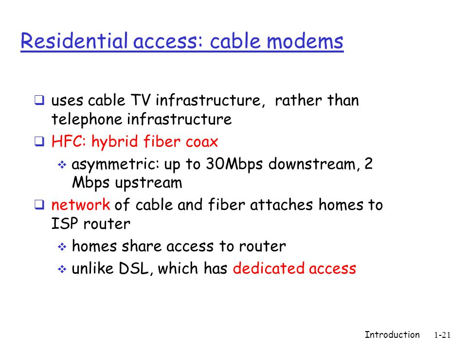 Introduction1-21 Residential access: cable modems  uses cable TV infrastructure, rather than telephone infrastructure  HFC: hybrid fiber coax  asymmetric: up to 30Mbps downstream, 2 Mbps upstream  network of cable and fiber attaches homes to ISP router  homes share access to router  unlike DSL, which has dedicated access